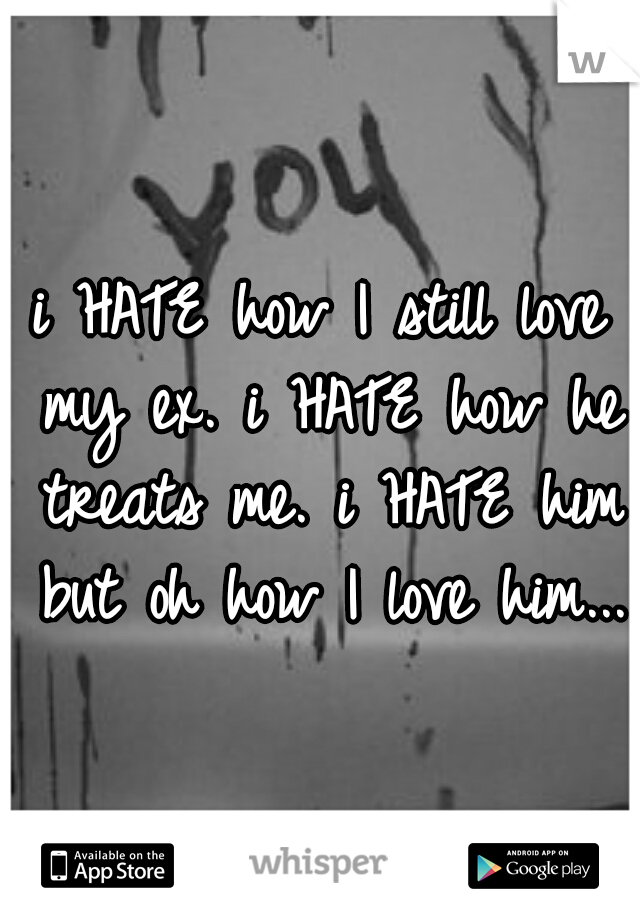i HATE how I still love my ex. i HATE how he treats me. i HATE him but oh how I love him...