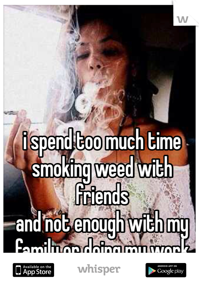 i spend too much time smoking weed with friends and not enough with my  family or doing my work