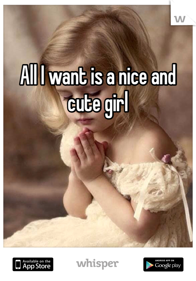 All I want is a nice and cute girl