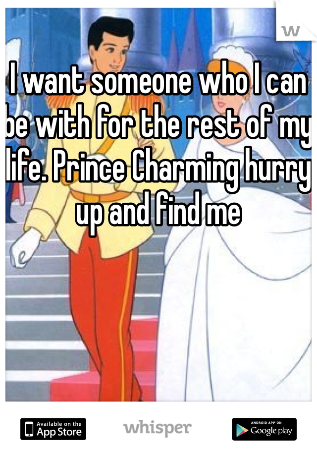 I want someone who I can be with for the rest of my life. Prince Charming hurry up and find me