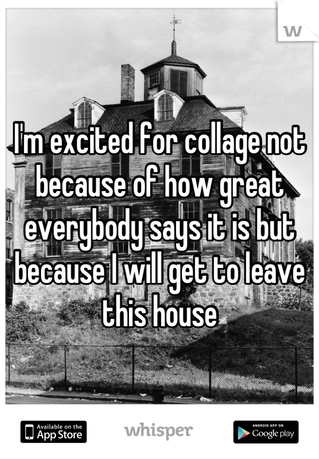 I'm excited for collage not because of how great everybody says it is but because I will get to leave this house
