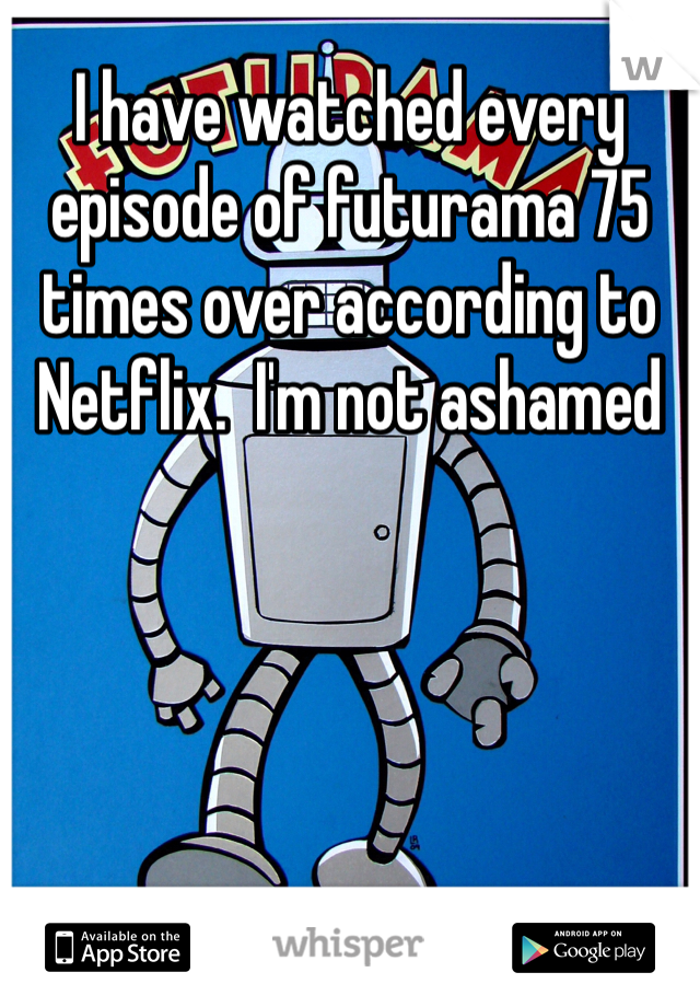 I have watched every episode of futurama 75 times over according to Netflix.  I'm not ashamed