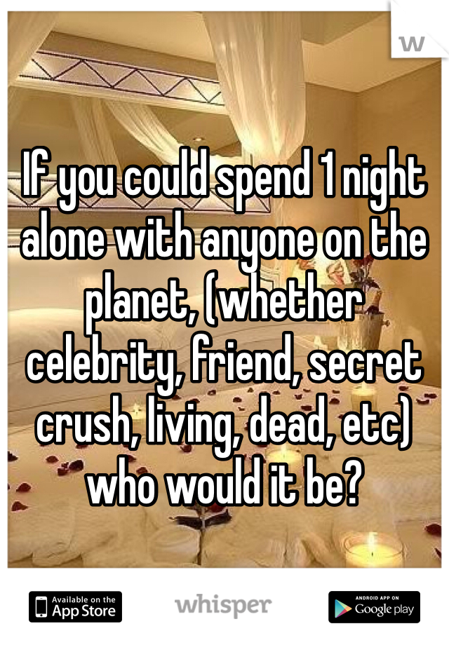 If you could spend 1 night alone with anyone on the planet, (whether celebrity, friend, secret crush, living, dead, etc) who would it be?