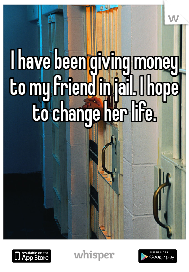 I have been giving money to my friend in jail. I hope to change her life.