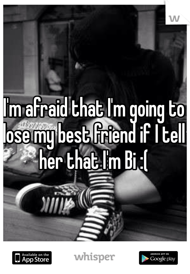 I'm afraid that I'm going to lose my best friend if I tell her that I'm Bi :(