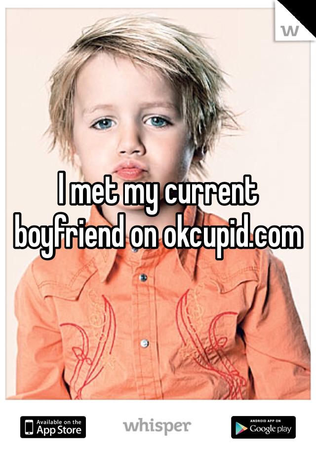 I met my current boyfriend on okcupid.com