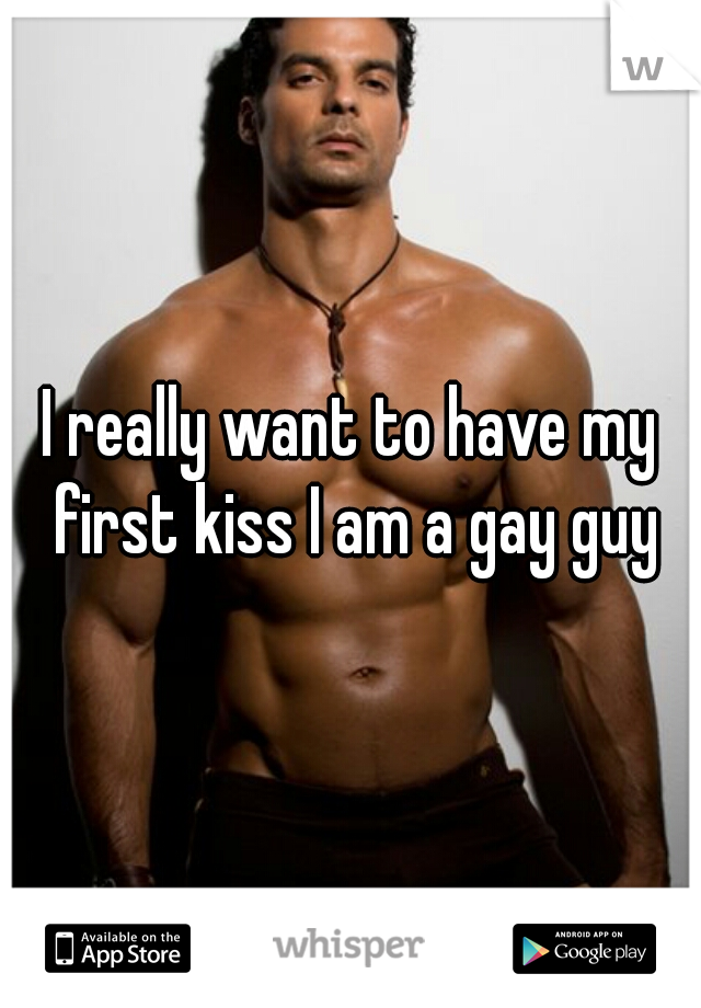 I really want to have my first kiss I am a gay guy