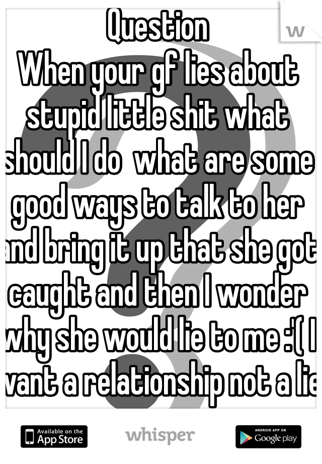 Question When your gf lies about stupid little shit what should I do  what are some good ways to talk to her and bring it up that she got caught and then I wonder why she would lie to me :'( I want a relationship not a lie