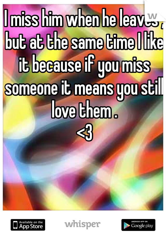 I miss him when he leaves , but at the same time I like it because if you miss someone it means you still love them .  <3