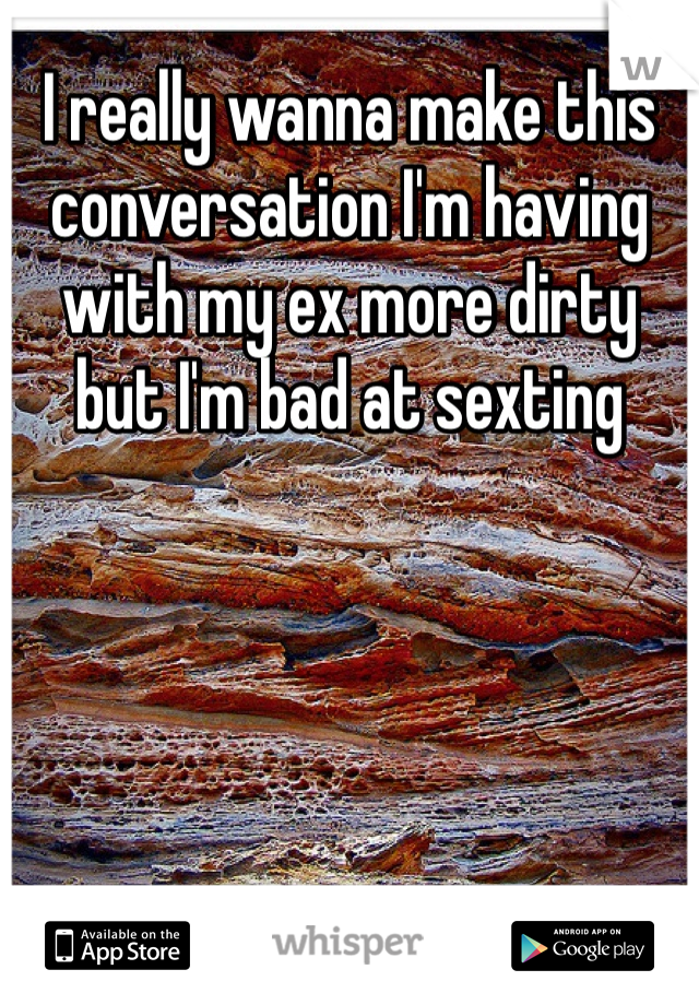I really wanna make this conversation I'm having with my ex more dirty but I'm bad at sexting