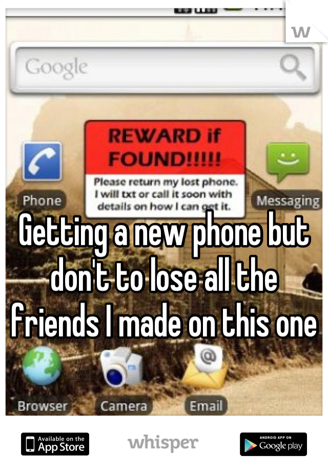 Getting a new phone but don't to lose all the friends I made on this one