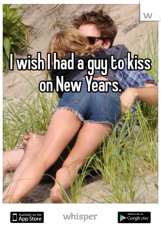 I wish I had a guy to kiss on New Years.