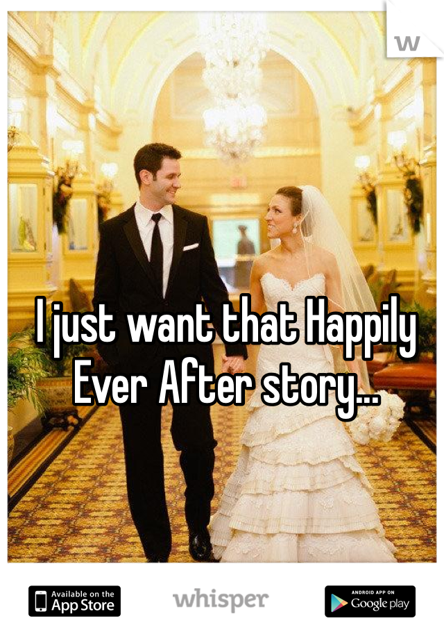 I just want that Happily Ever After story...