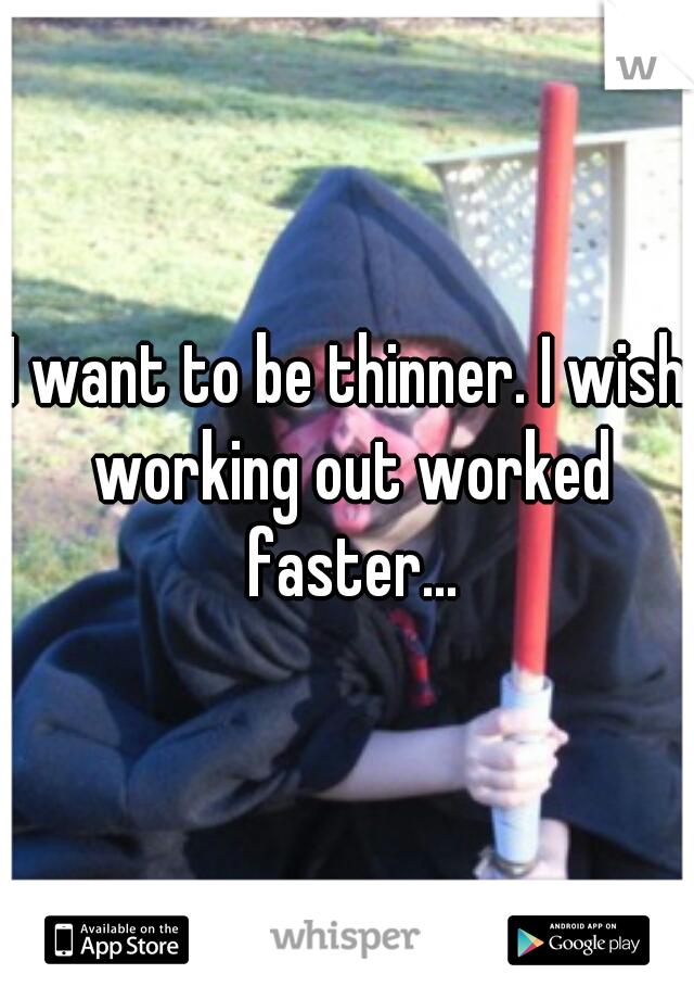 I want to be thinner. I wish working out worked faster...