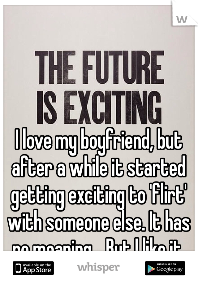 I love my boyfriend, but after a while it started getting exciting to 'flirt' with someone else. It has no meaning... But I like it.