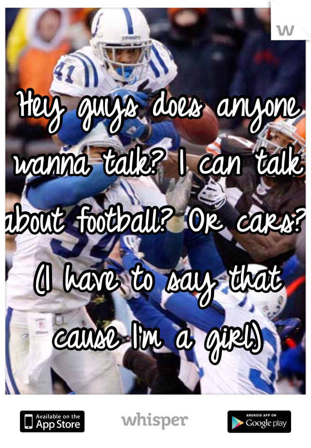 Hey guys does anyone wanna talk? I can talk about football? Or cars? (I have to say that cause I'm a girl)