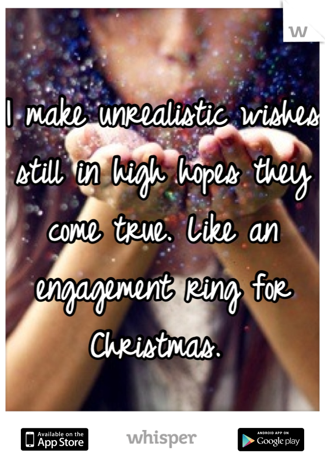I make unrealistic wishes still in high hopes they come true. Like an engagement ring for Christmas.