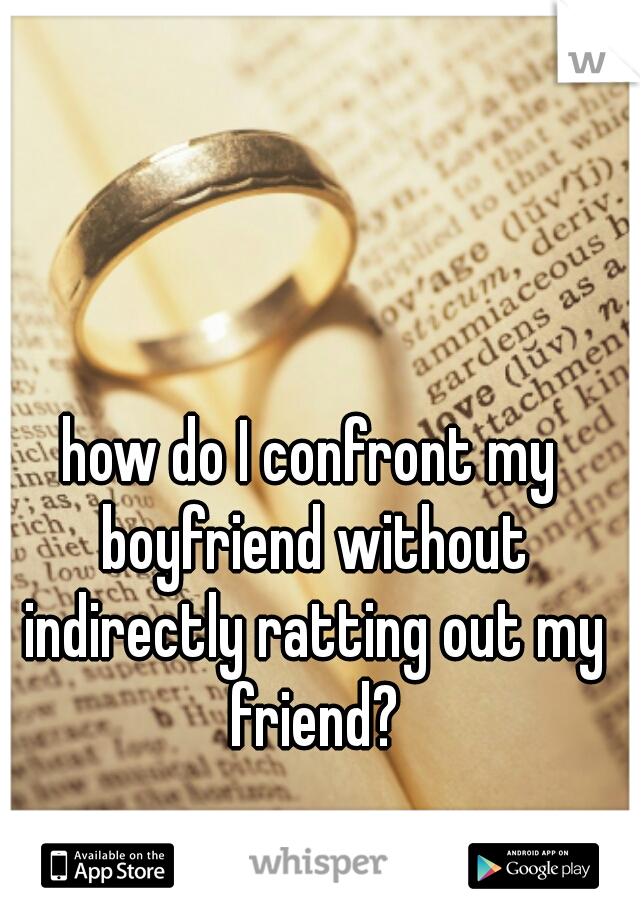 how do I confront my boyfriend without indirectly ratting out my friend?