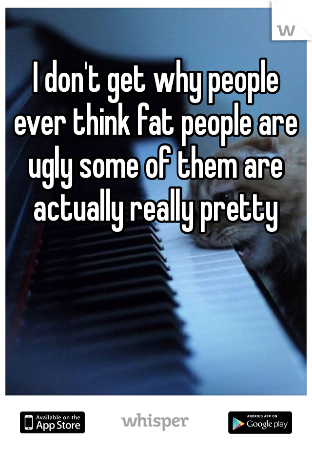 I don't get why people ever think fat people are ugly some of them are actually really pretty