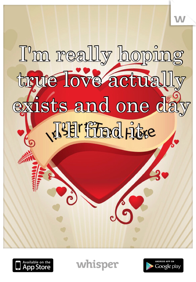 I'm really hoping true love actually exists and one day I'll find it.