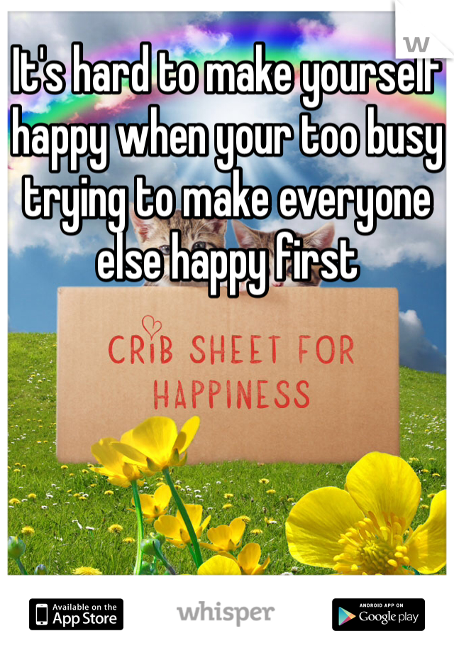 It's hard to make yourself happy when your too busy trying to make everyone else happy first