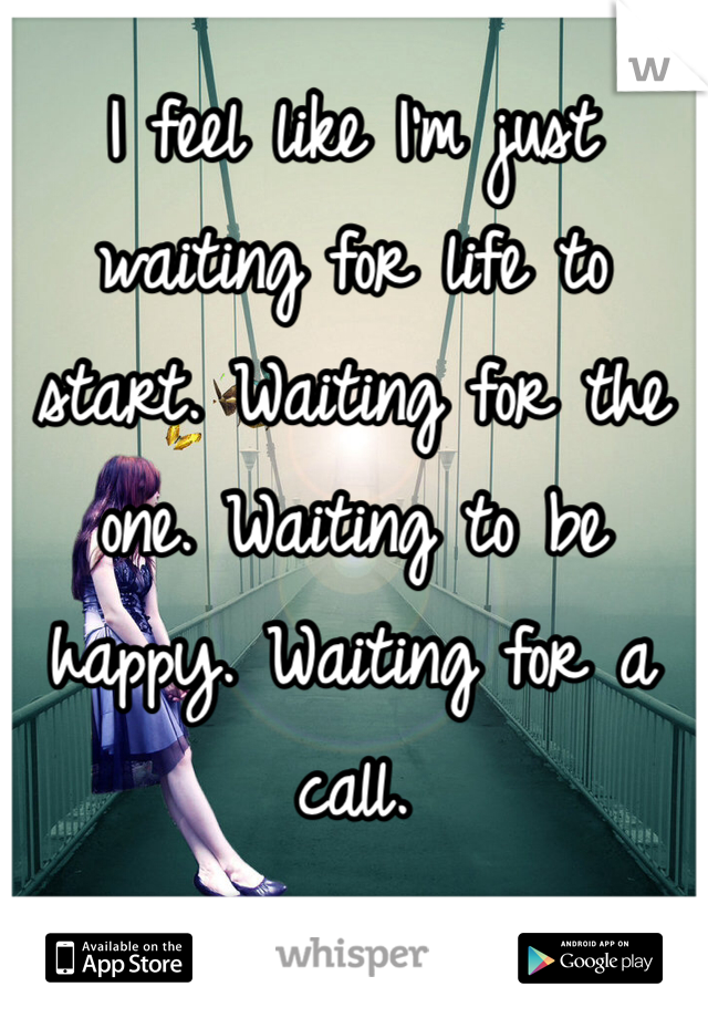 I feel like I'm just waiting for life to start. Waiting for the one. Waiting to be happy. Waiting for a call.