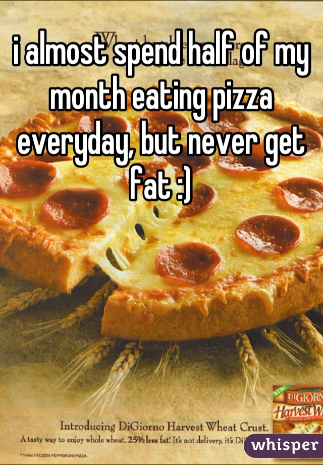 i almost spend half of my month eating pizza everyday, but never get fat :)