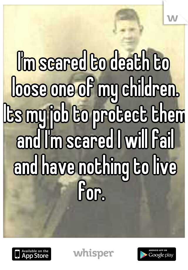 I'm scared to death to loose one of my children. Its my job to protect them and I'm scared I will fail and have nothing to live for.