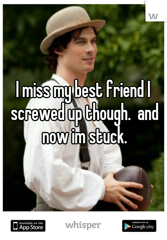 I miss my best friend I screwed up though.  and now im stuck.