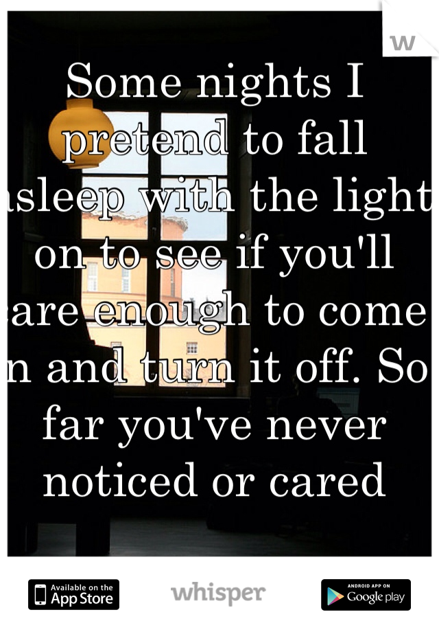 Some nights I pretend to fall asleep with the light on to see if you'll care enough to come in and turn it off. So far you've never noticed or cared