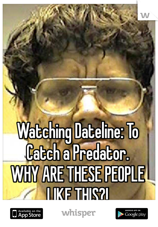 Watching Dateline: To Catch a Predator.  WHY ARE THESE PEOPLE LIKE THIS?!