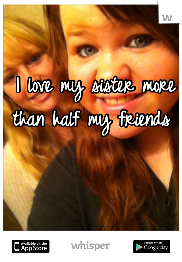 I love my sister more than half my friends