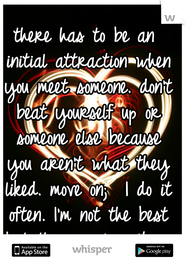 there has to be an initial attraction when you meet someone. don't beat yourself up or someone else because you aren't what they liked. move on;  I do it often. I'm not the best but there is love 4 me