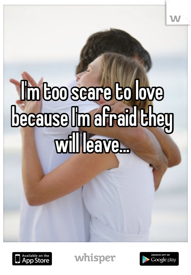I'm too scare to love because I'm afraid they will leave...