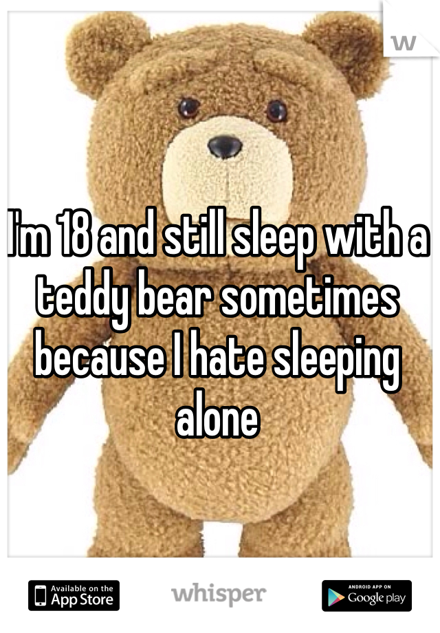 I'm 18 and still sleep with a teddy bear sometimes because I hate sleeping alone