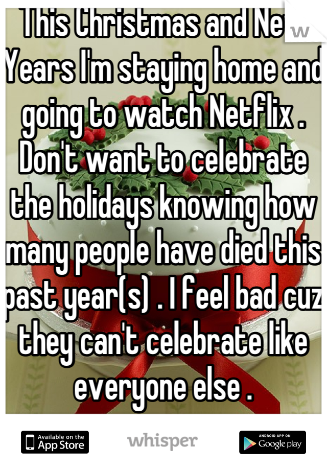 This Christmas and New Years I'm staying home and going to watch Netflix . Don't want to celebrate the holidays knowing how many people have died this past year(s) . I feel bad cuz they can't celebrate like everyone else .