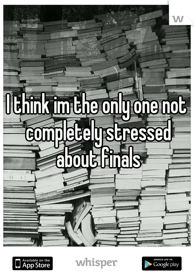I think im the only one not completely stressed about finals