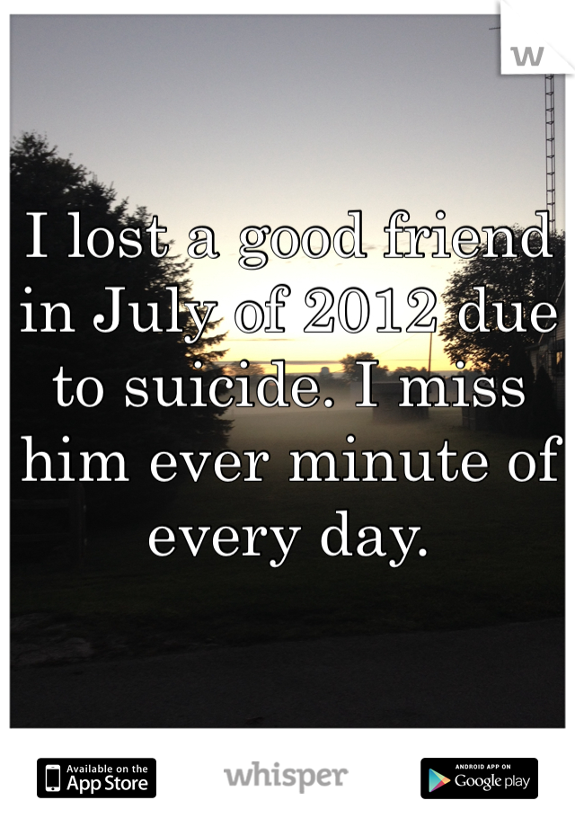 I lost a good friend in July of 2012 due to suicide. I miss him ever minute of every day.