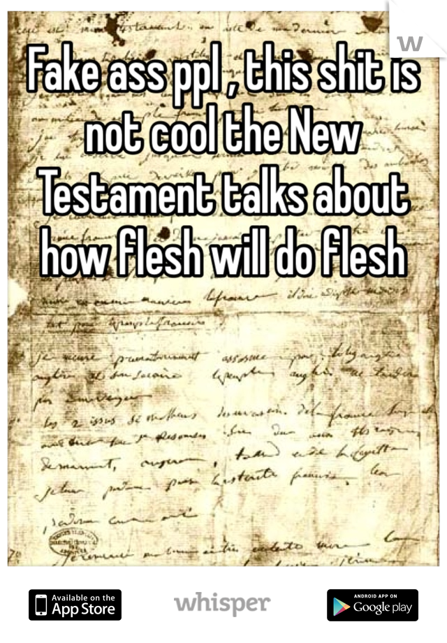 Fake ass ppl , this shit is not cool the New Testament talks about how flesh will do flesh