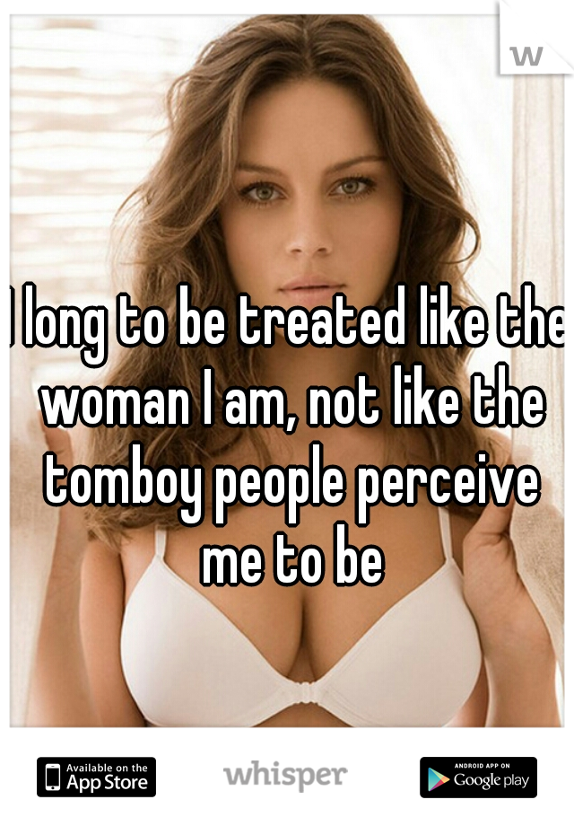 I long to be treated like the woman I am, not like the tomboy people perceive me to be