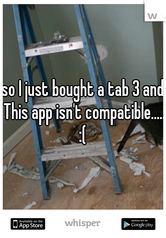 so I just bought a tab 3 and This app isn't compatible..... :(