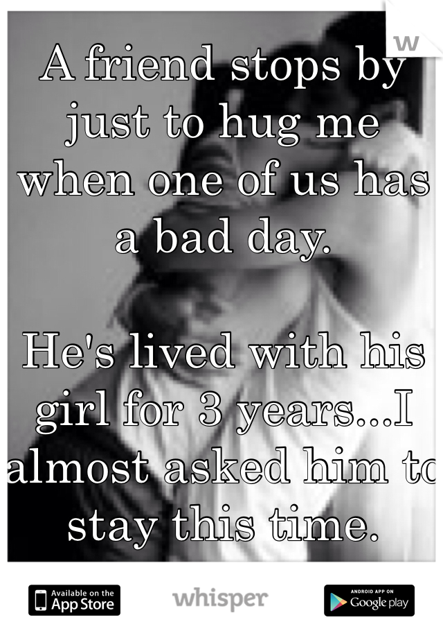 A friend stops by just to hug me when one of us has a bad day.   He's lived with his girl for 3 years...I almost asked him to stay this time.