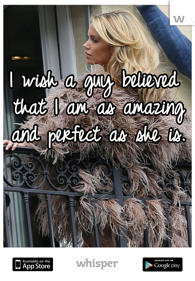 I wish a guy believed that I am as amazing and perfect as she is.