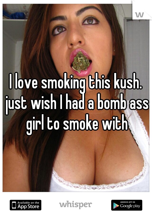 I love smoking this kush. just wish I had a bomb ass girl to smoke with
