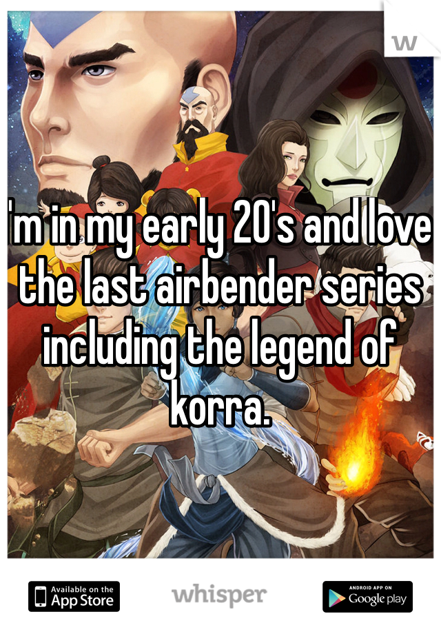I'm in my early 20's and love the last airbender series including the legend of korra.