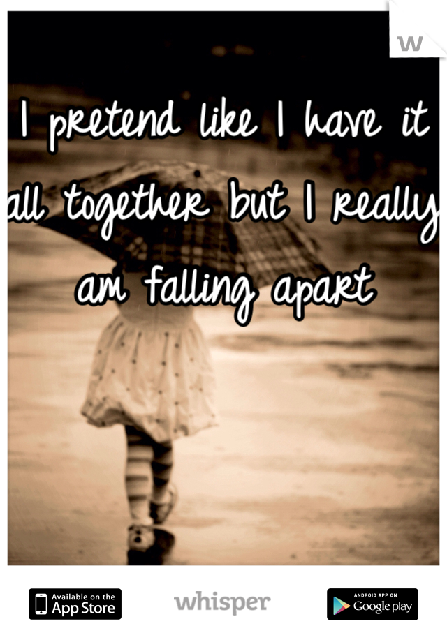 I pretend like I have it all together but I really am falling apart