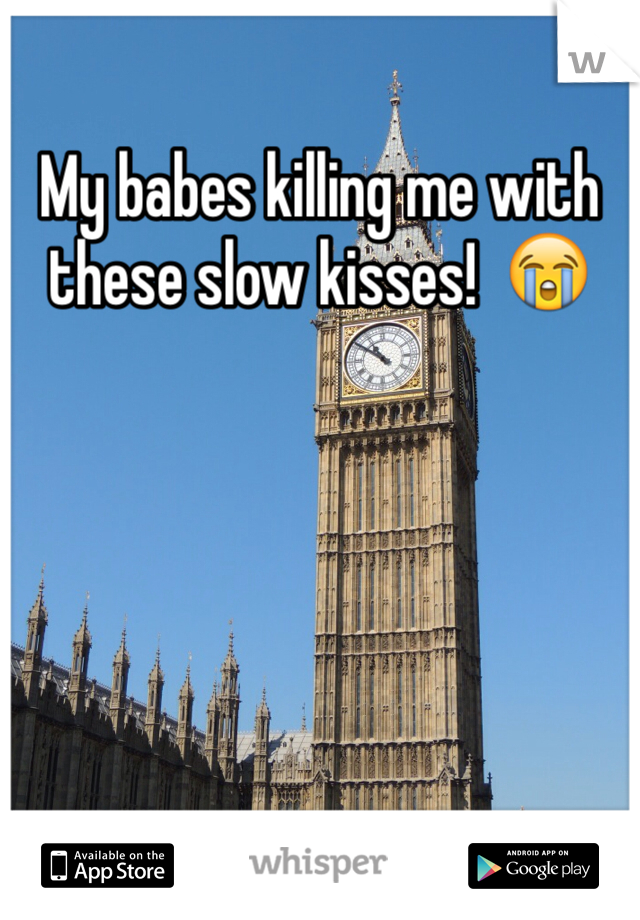 My babes killing me with these slow kisses!  😭