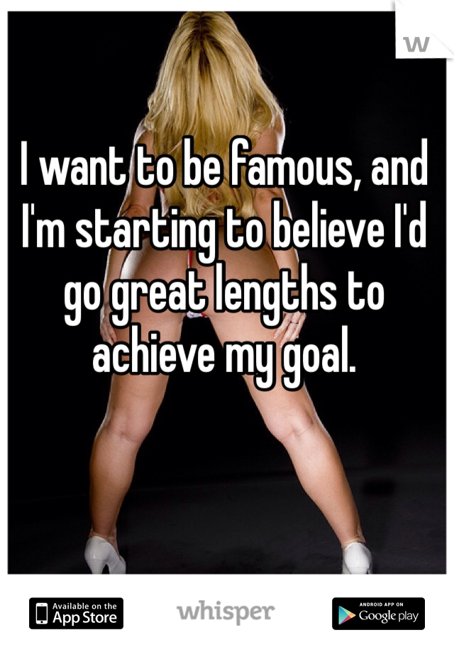 I want to be famous, and I'm starting to believe I'd go great lengths to achieve my goal.