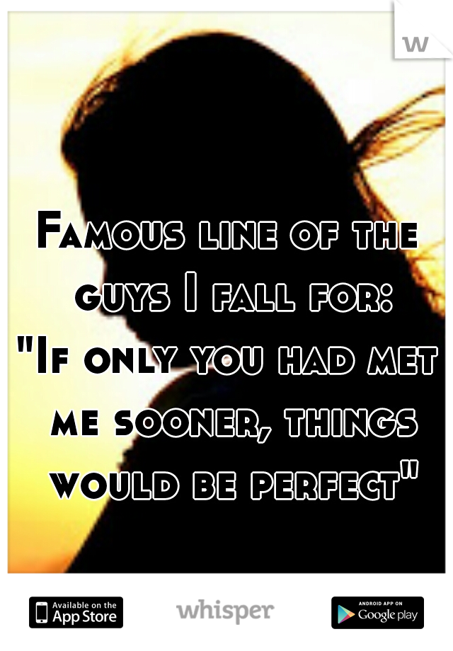 "Famous line of the guys I fall for: ""If only you had met me sooner, things would be perfect"""