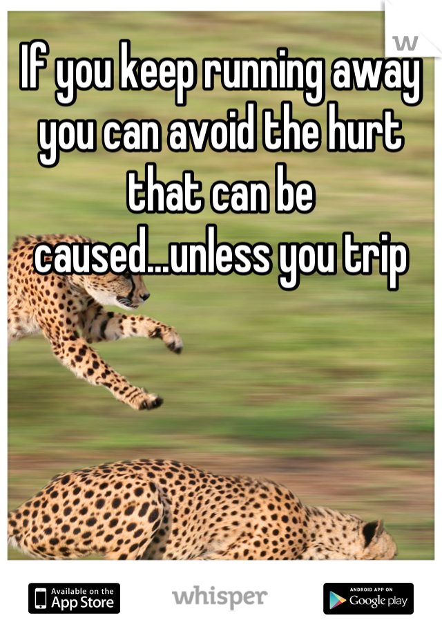 If you keep running away you can avoid the hurt that can be caused...unless you trip